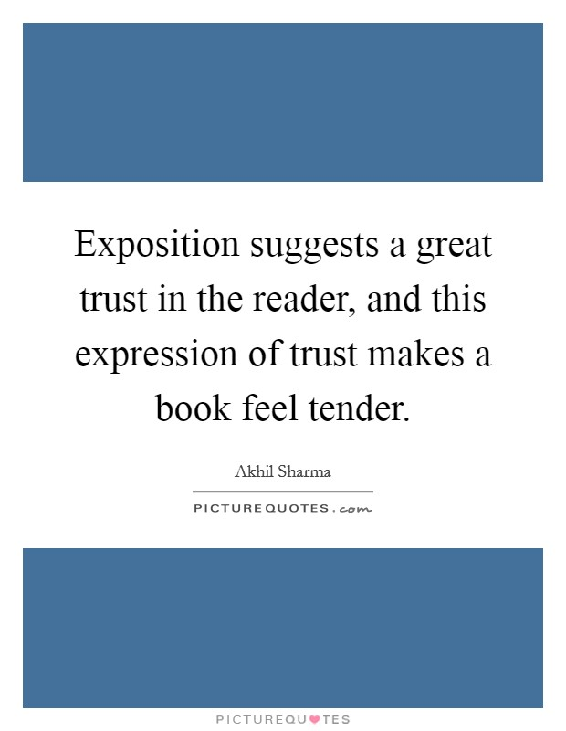 Exposition suggests a great trust in the reader, and this expression of trust makes a book feel tender. Picture Quote #1