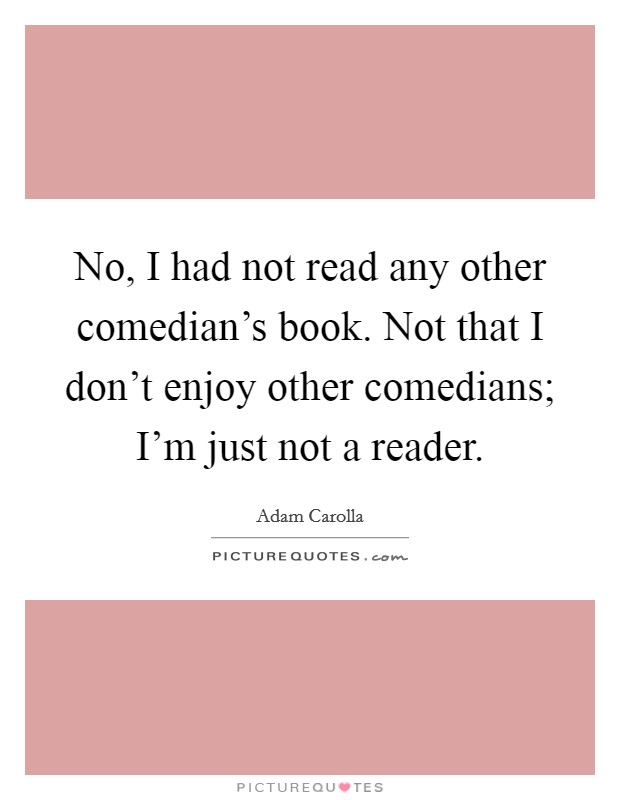 No, I had not read any other comedian's book. Not that I don't enjoy other comedians; I'm just not a reader Picture Quote #1