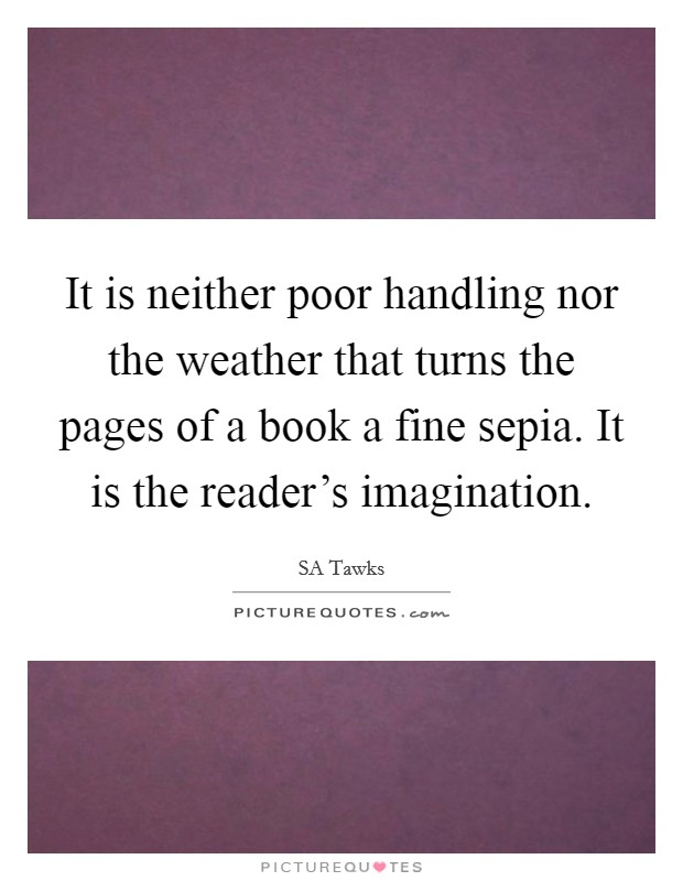 It is neither poor handling nor the weather that turns the pages of a book a fine sepia. It is the reader's imagination Picture Quote #1
