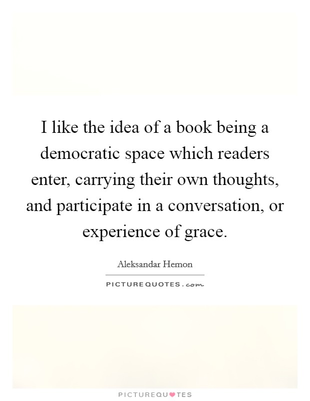I like the idea of a book being a democratic space which readers enter, carrying their own thoughts, and participate in a conversation, or experience of grace Picture Quote #1