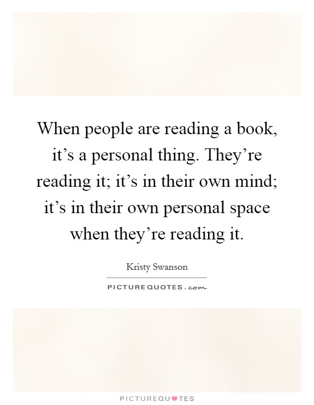 When people are reading a book, it's a personal thing. They're reading it; it's in their own mind; it's in their own personal space when they're reading it Picture Quote #1