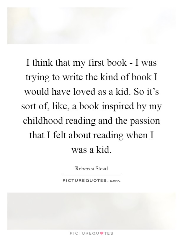 I think that my first book - I was trying to write the kind of book I would have loved as a kid. So it's sort of, like, a book inspired by my childhood reading and the passion that I felt about reading when I was a kid. Picture Quote #1