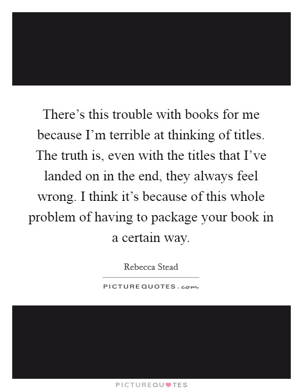 There's this trouble with books for me because I'm terrible at thinking of titles. The truth is, even with the titles that I've landed on in the end, they always feel wrong. I think it's because of this whole problem of having to package your book in a certain way Picture Quote #1