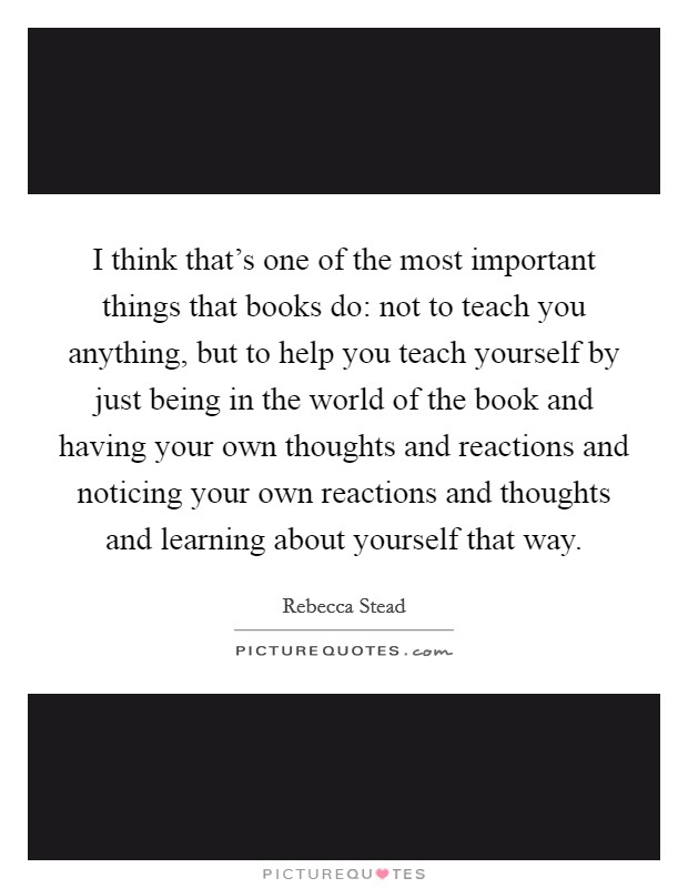 I think that's one of the most important things that books do: not to teach you anything, but to help you teach yourself by just being in the world of the book and having your own thoughts and reactions and noticing your own reactions and thoughts and learning about yourself that way. Picture Quote #1