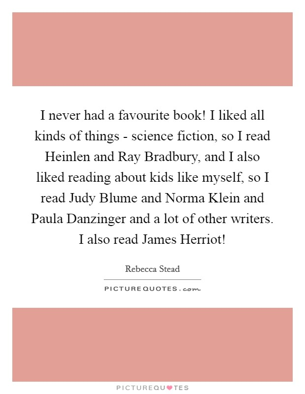 I never had a favourite book! I liked all kinds of things - science fiction, so I read Heinlen and Ray Bradbury, and I also liked reading about kids like myself, so I read Judy Blume and Norma Klein and Paula Danzinger and a lot of other writers. I also read James Herriot! Picture Quote #1