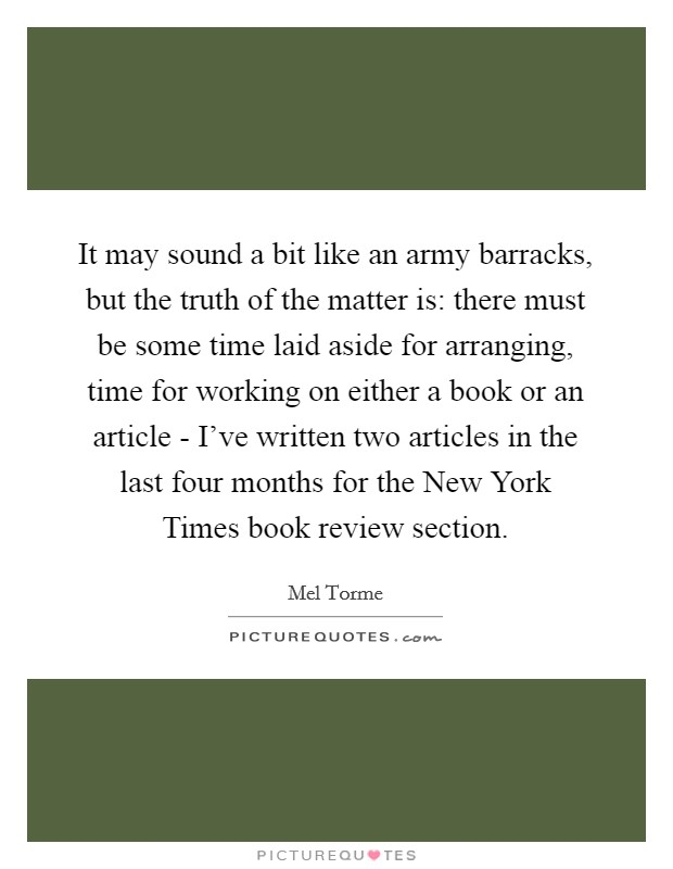 It may sound a bit like an army barracks, but the truth of the matter is: there must be some time laid aside for arranging, time for working on either a book or an article - I've written two articles in the last four months for the New York Times book review section Picture Quote #1