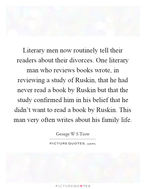 Literary men now routinely tell their readers about their divorces. One literary man who reviews books wrote, in reviewing a study of Ruskin, that he had never read a book by Ruskin but that the study confirmed him in his belief that he didn't want to read a book by Ruskin. This man very often writes about his family life Picture Quote #1