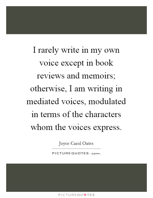 I rarely write in my own voice except in book reviews and memoirs; otherwise, I am writing in mediated voices, modulated in terms of the characters whom the voices express Picture Quote #1