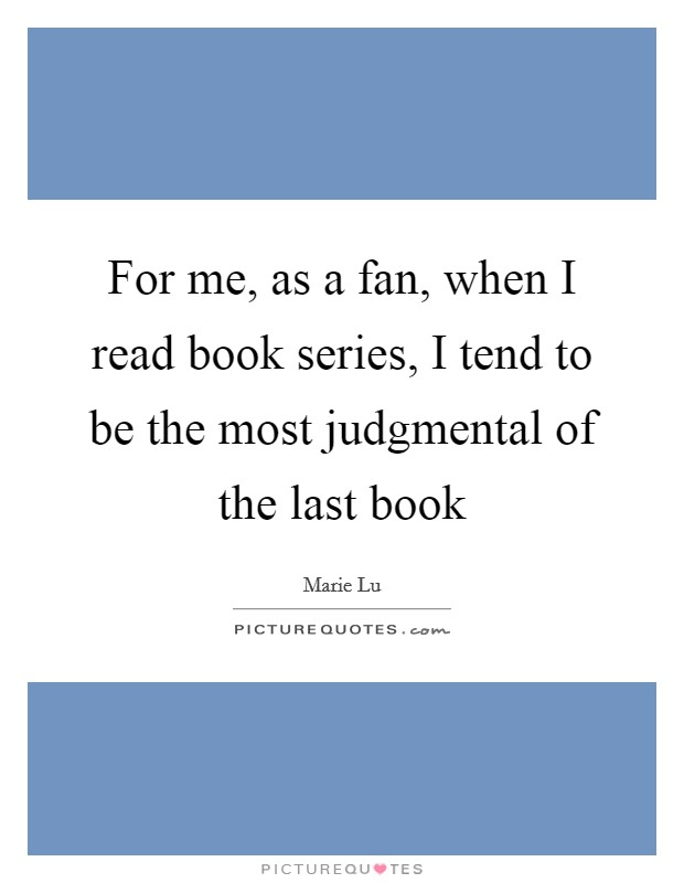 For me, as a fan, when I read book series, I tend to be the most judgmental of the last book Picture Quote #1