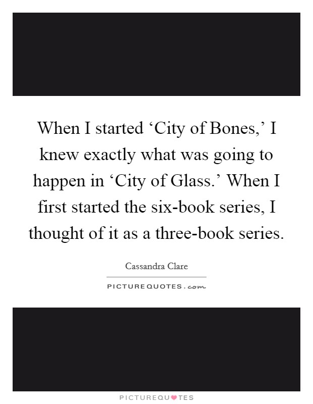 When I started 'City of Bones,' I knew exactly what was going to happen in 'City of Glass.' When I first started the six-book series, I thought of it as a three-book series Picture Quote #1