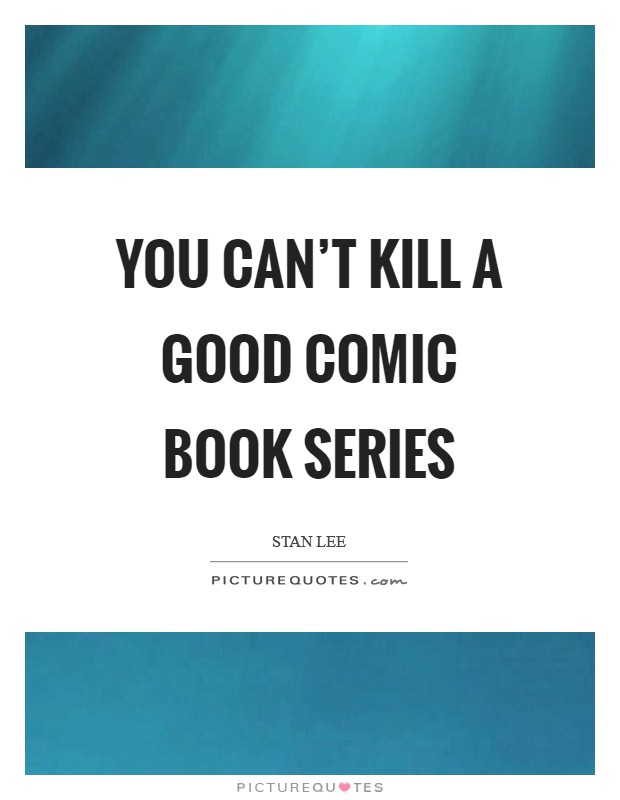 You can't kill a good comic book series Picture Quote #1