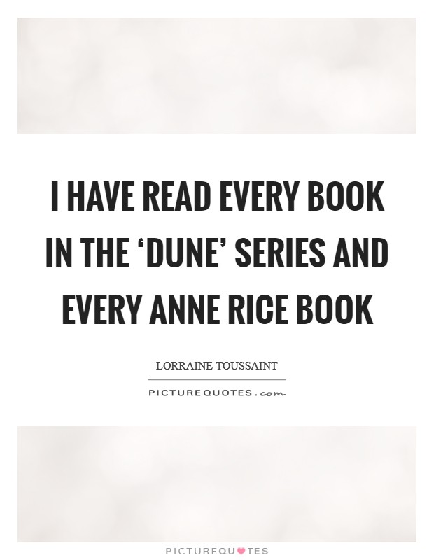 I have read every book in the 'Dune' series and every Anne Rice book Picture Quote #1
