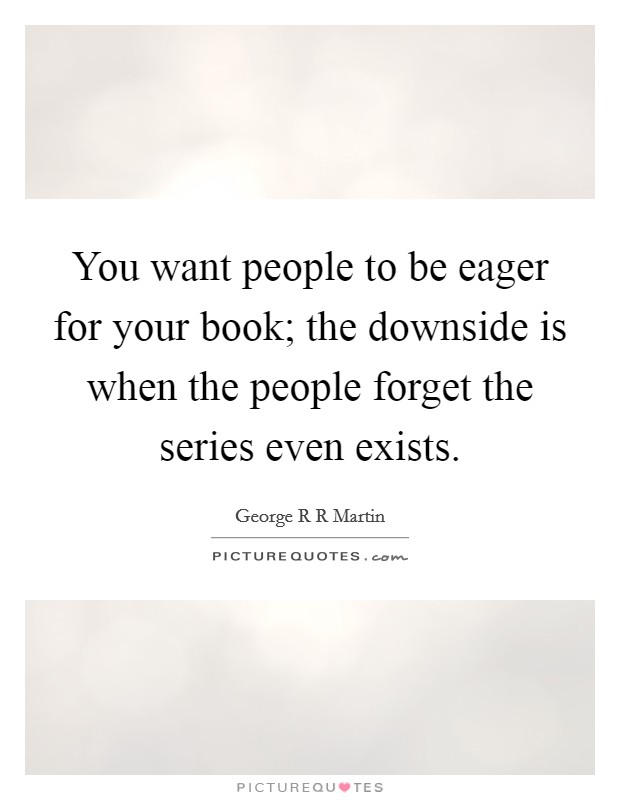 You want people to be eager for your book; the downside is when the people forget the series even exists Picture Quote #1