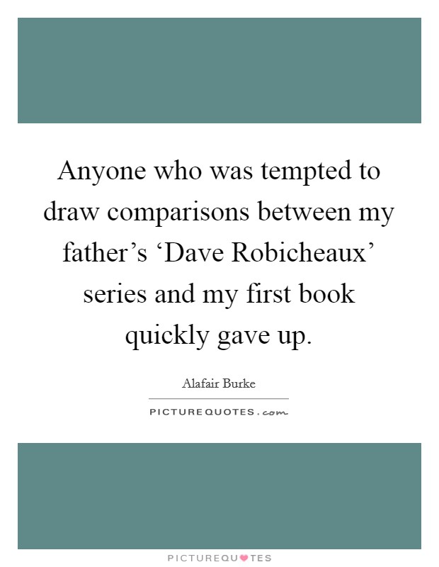 Anyone who was tempted to draw comparisons between my father's 'Dave Robicheaux' series and my first book quickly gave up. Picture Quote #1