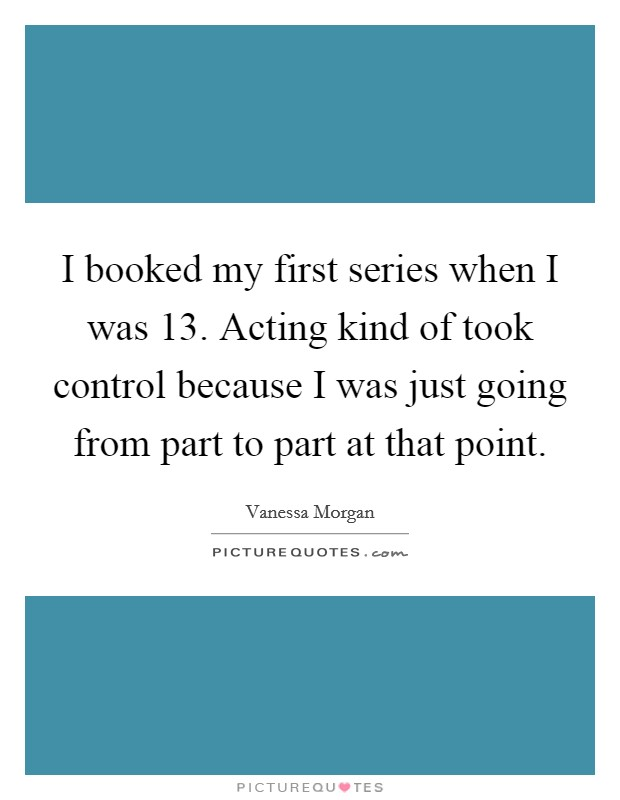 I booked my first series when I was 13. Acting kind of took control because I was just going from part to part at that point Picture Quote #1
