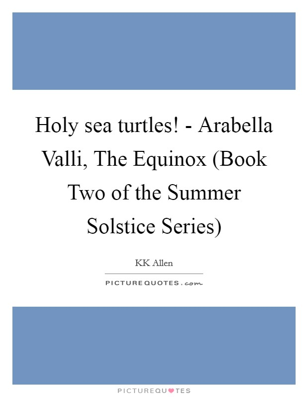 Holy sea turtles! - Arabella Valli, The Equinox (Book Two of the Summer Solstice Series) Picture Quote #1