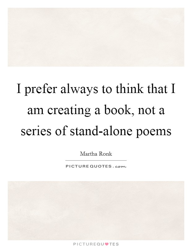 I prefer always to think that I am creating a book, not a series of stand-alone poems Picture Quote #1