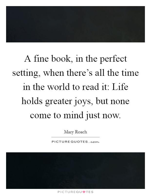 A fine book, in the perfect setting, when there's all the time in the world to read it: Life holds greater joys, but none come to mind just now Picture Quote #1