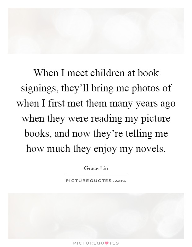 When I meet children at book signings, they'll bring me photos of when I first met them many years ago when they were reading my picture books, and now they're telling me how much they enjoy my novels. Picture Quote #1