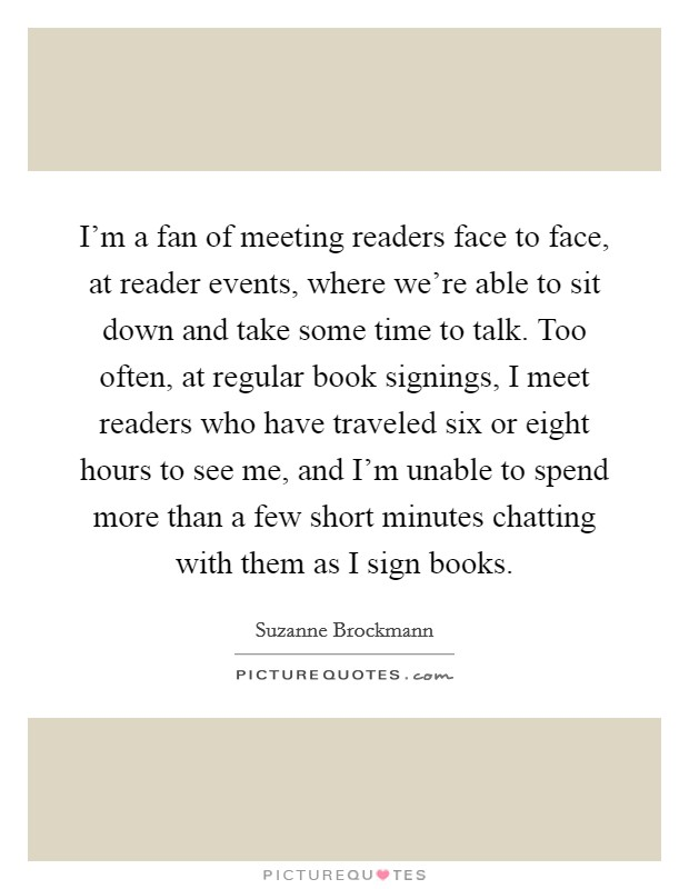 I'm a fan of meeting readers face to face, at reader events, where we're able to sit down and take some time to talk. Too often, at regular book signings, I meet readers who have traveled six or eight hours to see me, and I'm unable to spend more than a few short minutes chatting with them as I sign books Picture Quote #1