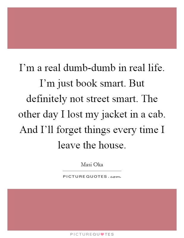 I'm a real dumb-dumb in real life. I'm just book smart. But definitely not street smart. The other day I lost my jacket in a cab. And I'll forget things every time I leave the house Picture Quote #1