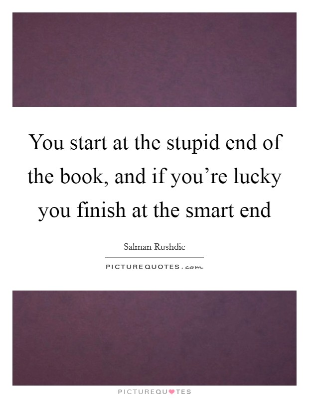 You start at the stupid end of the book, and if you're lucky you finish at the smart end Picture Quote #1