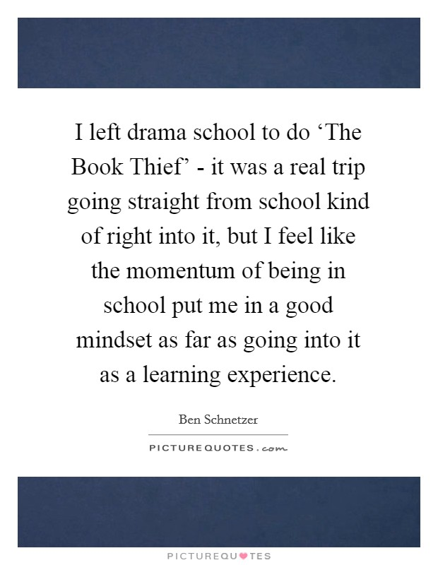 I left drama school to do 'The Book Thief' - it was a real trip going straight from school kind of right into it, but I feel like the momentum of being in school put me in a good mindset as far as going into it as a learning experience Picture Quote #1