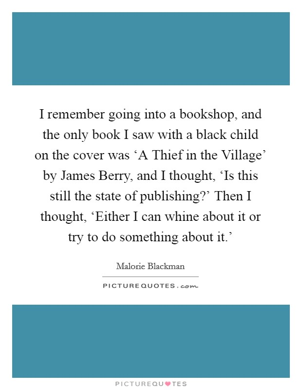 I remember going into a bookshop, and the only book I saw with a black child on the cover was 'A Thief in the Village' by James Berry, and I thought, 'Is this still the state of publishing?' Then I thought, 'Either I can whine about it or try to do something about it.' Picture Quote #1