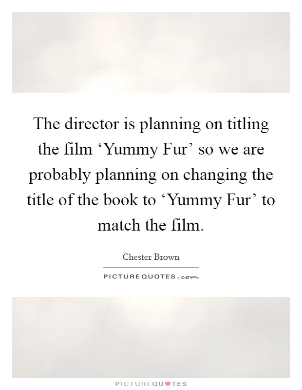 The director is planning on titling the film 'Yummy Fur' so we are probably planning on changing the title of the book to 'Yummy Fur' to match the film Picture Quote #1