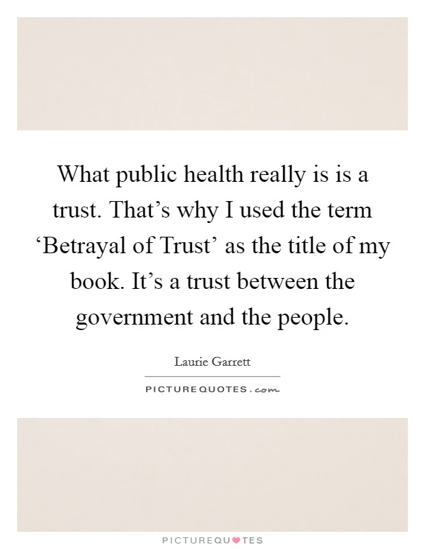 What public health really is is a trust. That's why I used the term 'Betrayal of Trust' as the title of my book. It's a trust between the government and the people Picture Quote #1