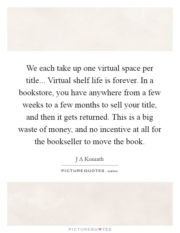 We each take up one virtual space per title... Virtual shelf life is forever. In a bookstore, you have anywhere from a few weeks to a few months to sell your title, and then it gets returned. This is a big waste of money, and no incentive at all for the bookseller to move the book Picture Quote #1