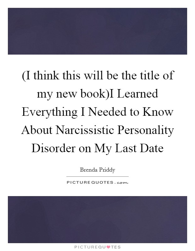 (I think this will be the title of my new book)I Learned Everything I Needed to Know About Narcissistic Personality Disorder on My Last Date Picture Quote #1