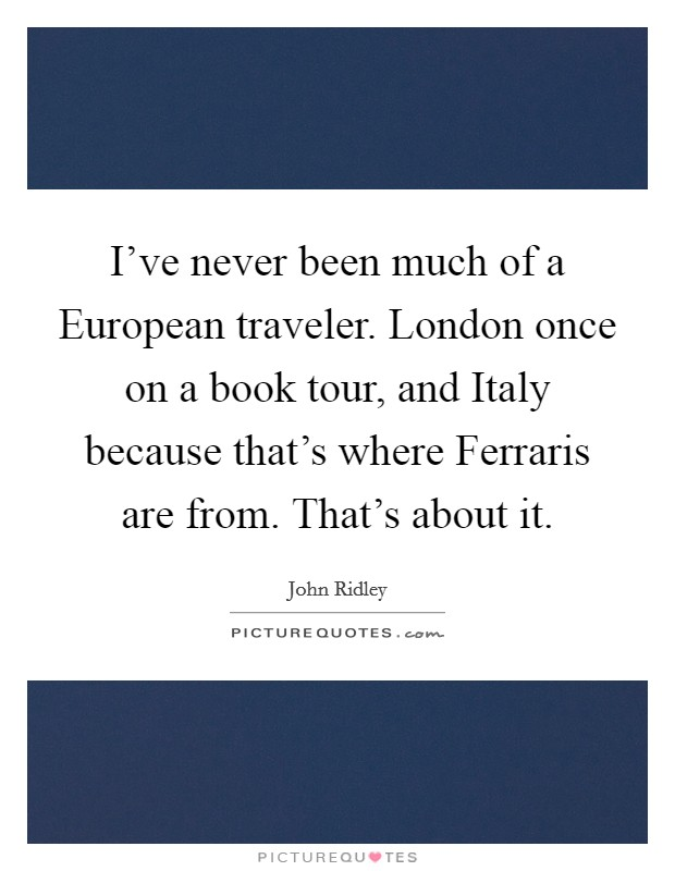I've never been much of a European traveler. London once on a book tour, and Italy because that's where Ferraris are from. That's about it Picture Quote #1