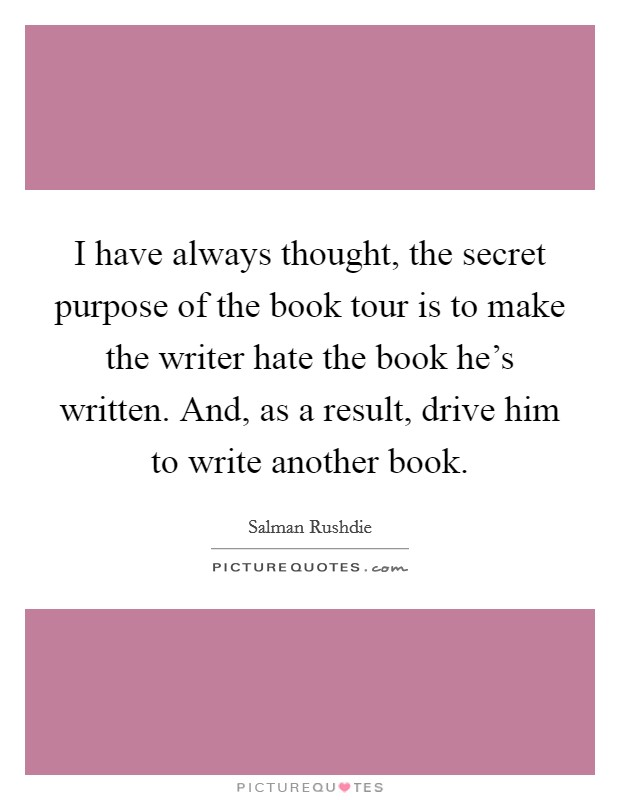 I have always thought, the secret purpose of the book tour is to make the writer hate the book he's written. And, as a result, drive him to write another book Picture Quote #1