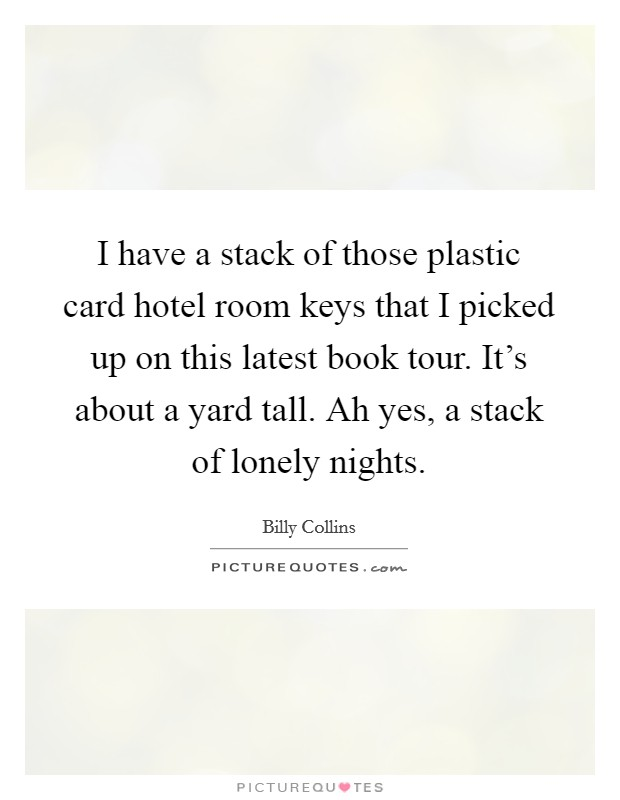 I have a stack of those plastic card hotel room keys that I picked up on this latest book tour. It's about a yard tall. Ah yes, a stack of lonely nights Picture Quote #1