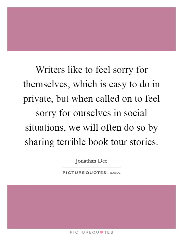 Writers like to feel sorry for themselves, which is easy to do in private, but when called on to feel sorry for ourselves in social situations, we will often do so by sharing terrible book tour stories Picture Quote #1