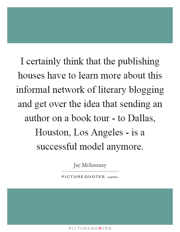 I certainly think that the publishing houses have to learn more about this informal network of literary blogging and get over the idea that sending an author on a book tour - to Dallas, Houston, Los Angeles - is a successful model anymore Picture Quote #1