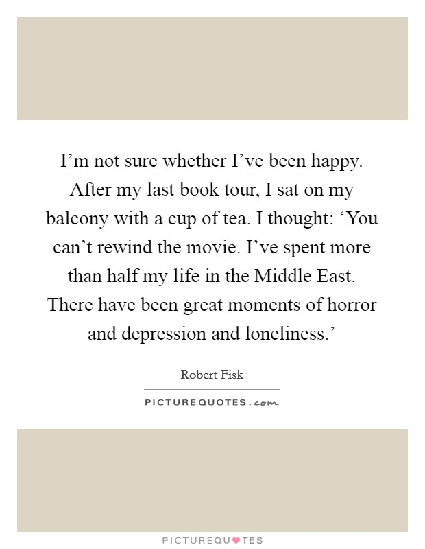 I'm not sure whether I've been happy. After my last book tour, I sat on my balcony with a cup of tea. I thought: 'You can't rewind the movie. I've spent more than half my life in the Middle East. There have been great moments of horror and depression and loneliness.' Picture Quote #1