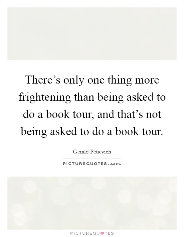 There's only one thing more frightening than being asked to do a book tour, and that's not being asked to do a book tour Picture Quote #1