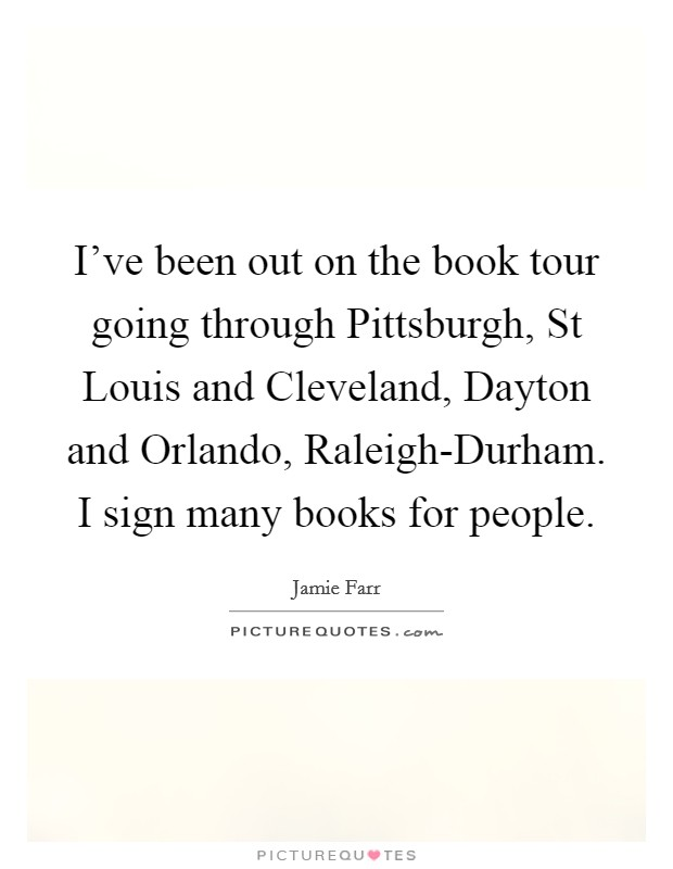 I've been out on the book tour going through Pittsburgh, St Louis and Cleveland, Dayton and Orlando, Raleigh-Durham. I sign many books for people. Picture Quote #1