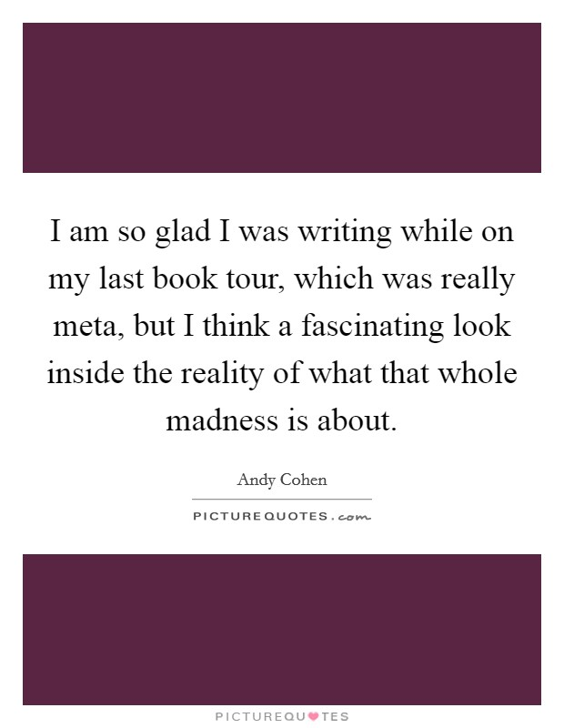 I am so glad I was writing while on my last book tour, which was really meta, but I think a fascinating look inside the reality of what that whole madness is about. Picture Quote #1