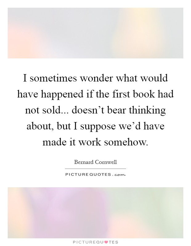 I sometimes wonder what would have happened if the first book had not sold... doesn't bear thinking about, but I suppose we'd have made it work somehow Picture Quote #1