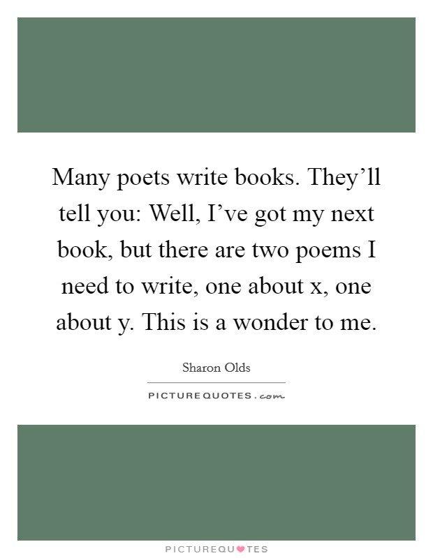 Many poets write books. They'll tell you: Well, I've got my next book, but there are two poems I need to write, one about x, one about y. This is a wonder to me Picture Quote #1
