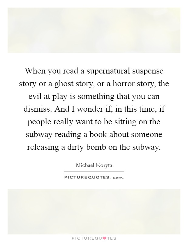 When you read a supernatural suspense story or a ghost story, or a horror story, the evil at play is something that you can dismiss. And I wonder if, in this time, if people really want to be sitting on the subway reading a book about someone releasing a dirty bomb on the subway Picture Quote #1