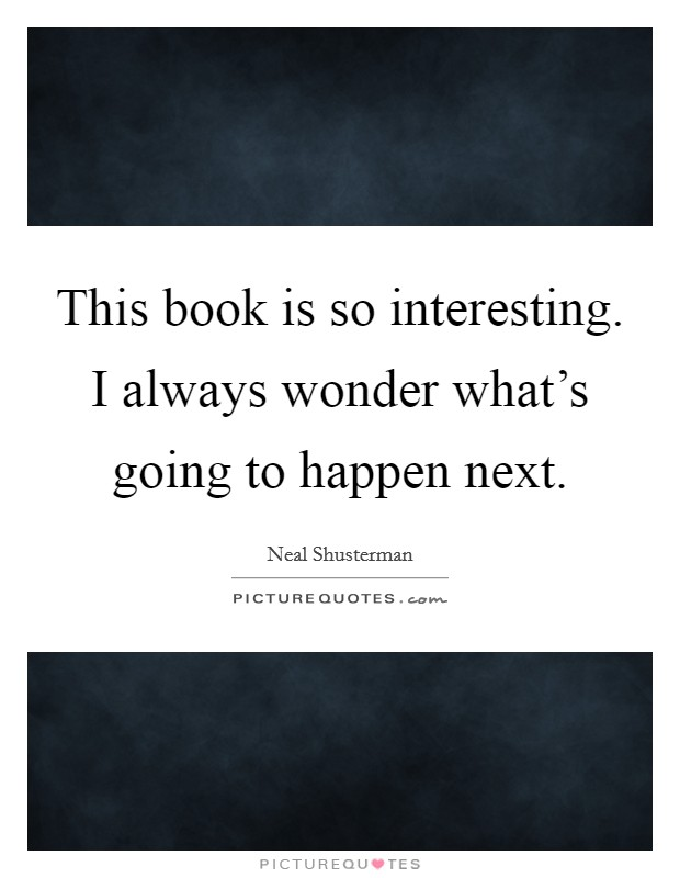 This book is so interesting. I always wonder what's going to happen next Picture Quote #1