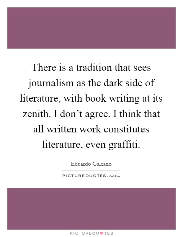 There is a tradition that sees journalism as the dark side of literature, with book writing at its zenith. I don't agree. I think that all written work constitutes literature, even graffiti Picture Quote #1