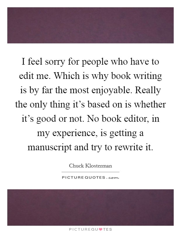 I feel sorry for people who have to edit me. Which is why book writing is by far the most enjoyable. Really the only thing it's based on is whether it's good or not. No book editor, in my experience, is getting a manuscript and try to rewrite it Picture Quote #1