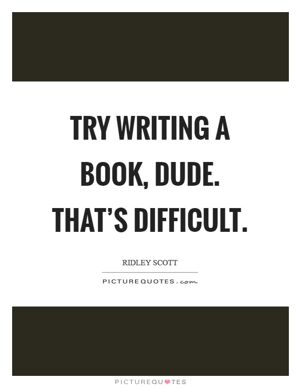 Try writing a book, dude. That's difficult Picture Quote #1