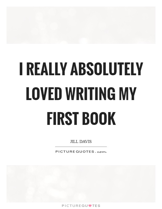 I really absolutely loved writing my first book Picture Quote #1