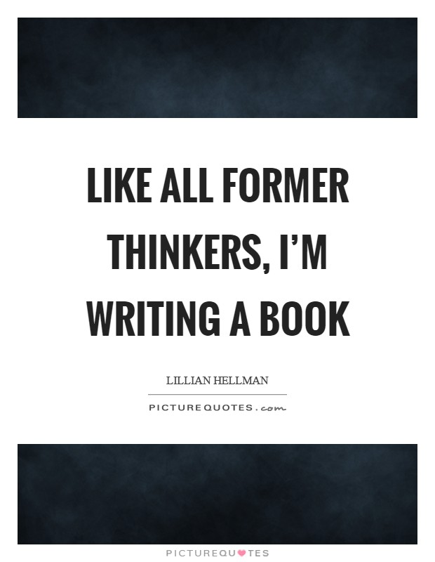 Like all former thinkers, I'm writing a book Picture Quote #1